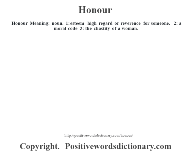Honour Meaning: noun. 1: esteem high regard or reverence for someone. 2: a moral code 3: the chastity of a woman.
