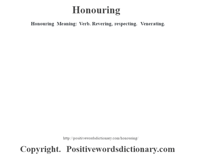 Honouring Meaning: Verb. Revering, respecting. Venerating.