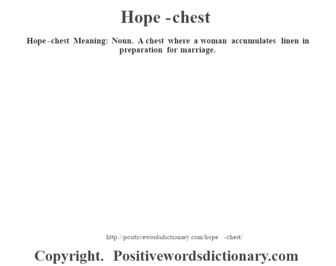 Hope-chest Meaning: Noun. A chest where a woman accumulates linen in preparation for marriage.