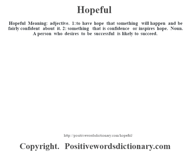 Hopeful Meaning: adjective. 1: to have hope that something will happen and be fairly confident about it. 2: something that is confidence or inspires hope. Noun. A person who desires to be successful is likely to succeed.