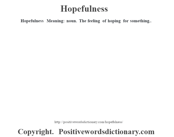 Hopefulness Meaning: noun. The feeling of hoping for something..