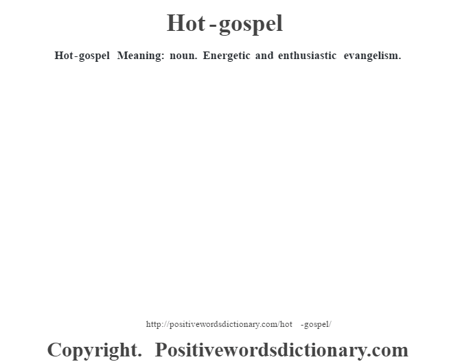 Hot-gospel Meaning: noun. Energetic and enthusiastic evangelism.