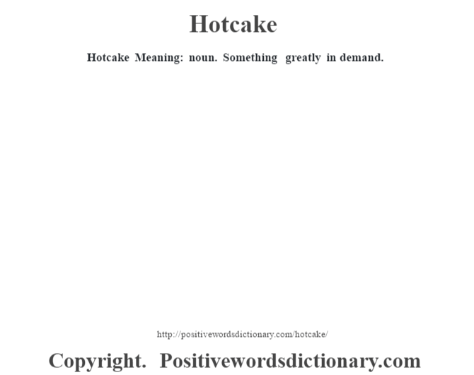 Hotcake Meaning: noun. Something greatly in demand.