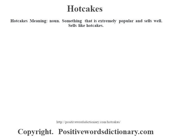 Hotcakes Meaning: noun. Something that is extremely popular and sells well. Sells like hotcakes.