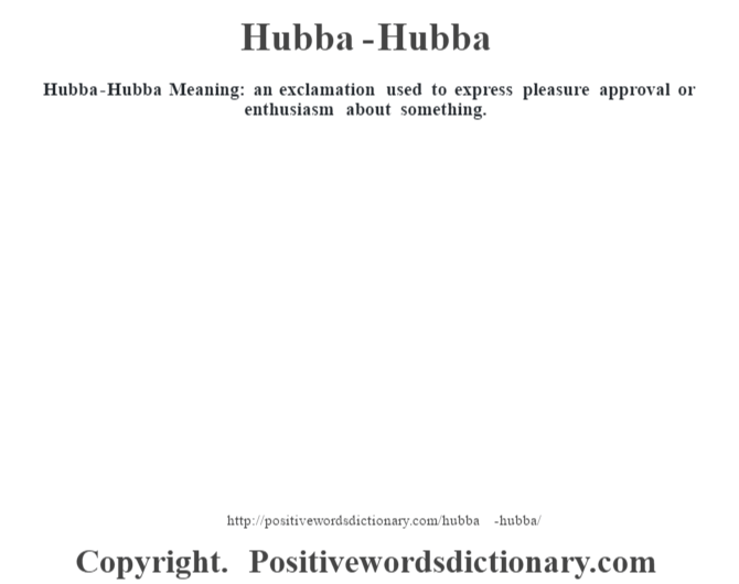 Hubba-Hubba Meaning: an exclamation used to express pleasure approval or enthusiasm about something.