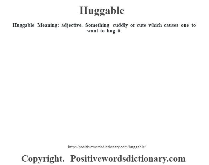 Huggable Meaning: adjective. Something cuddly or cute which causes one to want to hug it.
