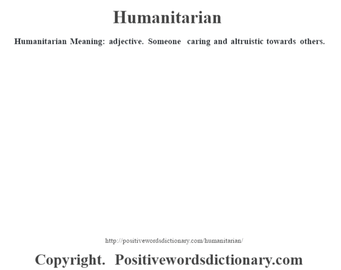 Humanitarian Meaning: adjective. Someone caring and altruistic towards others.
