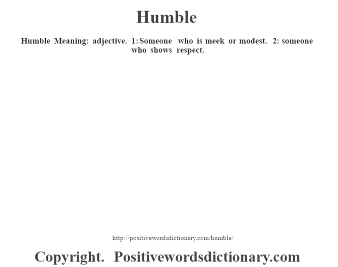 Humble Meaning: adjective. 1: Someone who is meek or modest. 2: someone who shows respect.