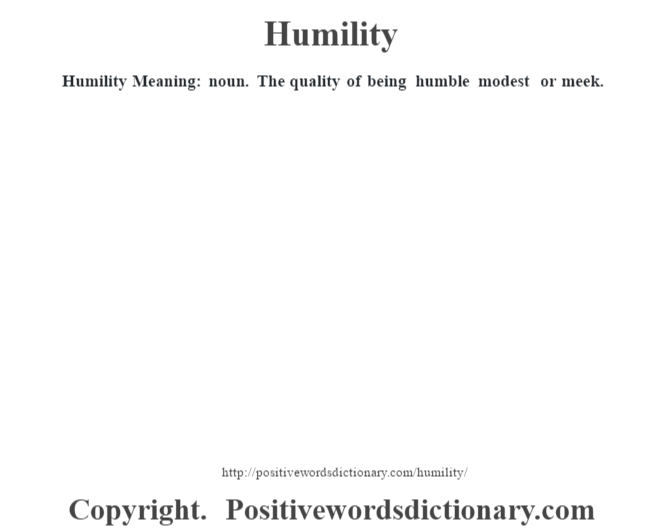 Humility Meaning: noun. The quality of being humble modest or meek.