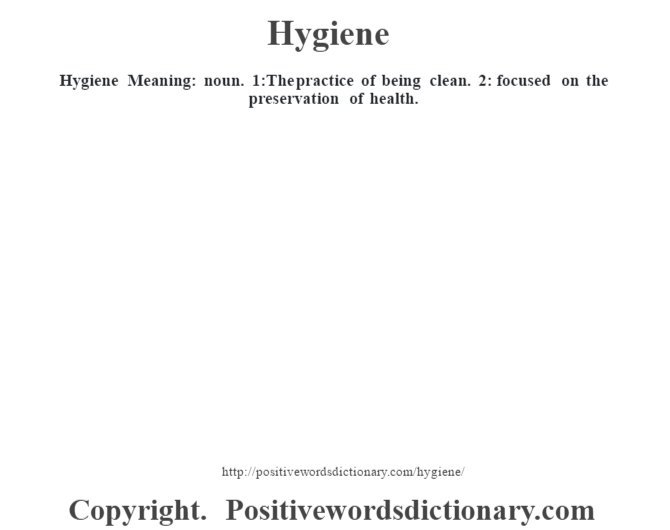 Hygiene Meaning: noun. 1:The practice of being clean. 2: focused on the preservation of health.