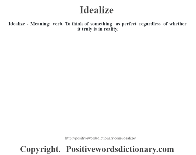 Idealize - Meaning: verb. To think of something as perfect regardless of whether it truly is in reality.