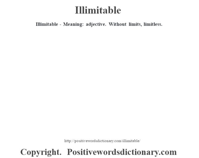 Illimitable - Meaning: adjective. Without limits, limitless.