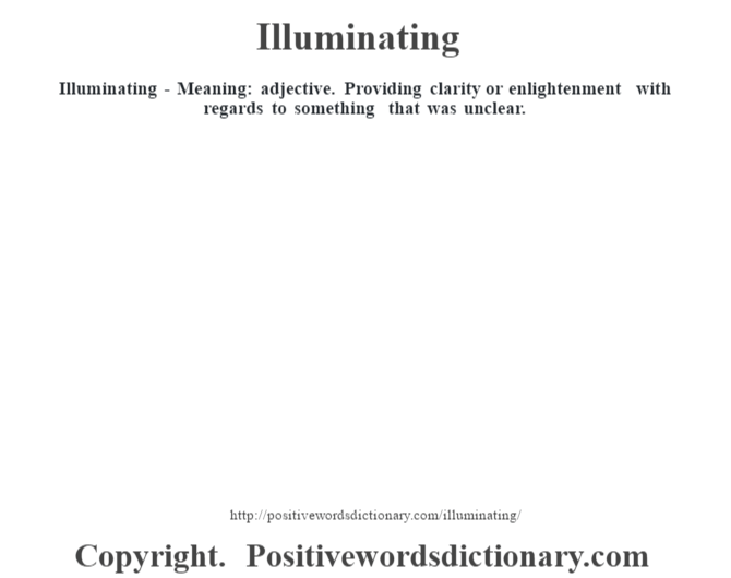 Illuminating - Meaning: adjective. Providing clarity or enlightenment with regards to something that was unclear.