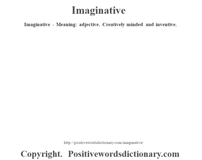 Imaginative - Meaning: adjective. Creatively minded and inventive.