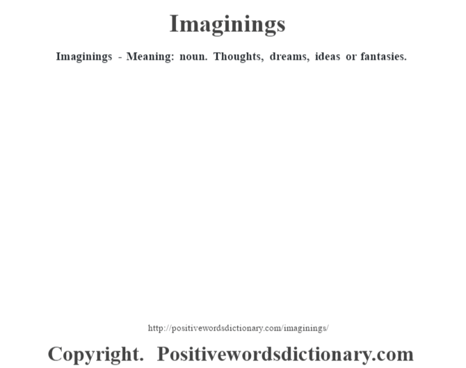 Imaginings - Meaning: noun. Thoughts, dreams, ideas or fantasies.