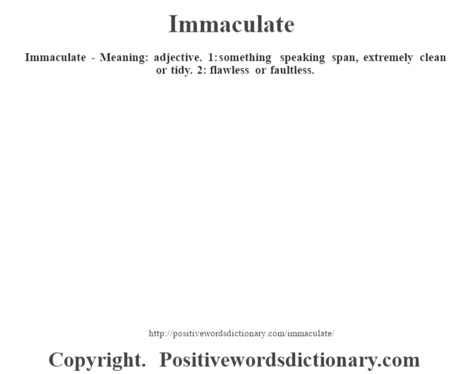 Immaculate - Meaning: adjective. 1: something speaking span, extremely clean or tidy. 2: flawless or faultless.