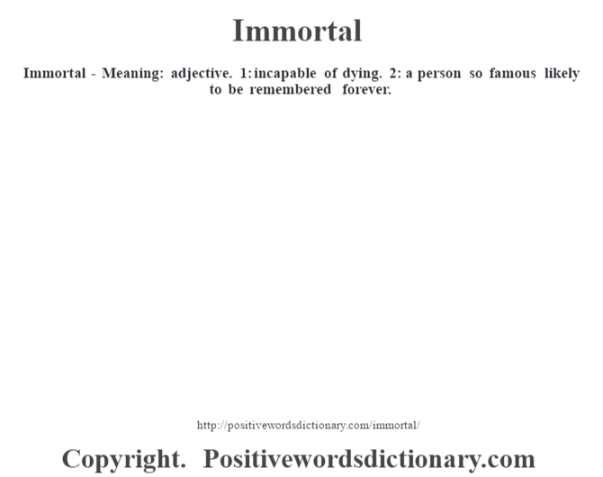 Immortal - Meaning: adjective. 1: incapable of dying. 2: a person so famous likely to be remembered forever.