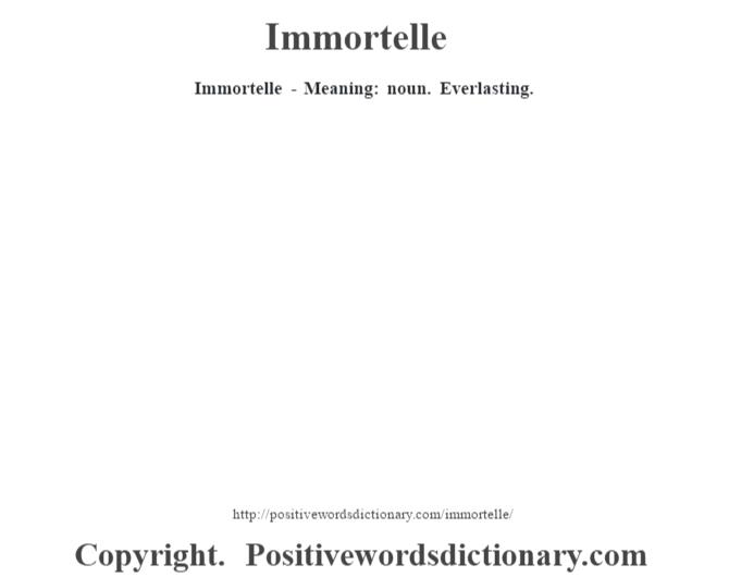 Immortelle - Meaning: noun. Everlasting.
