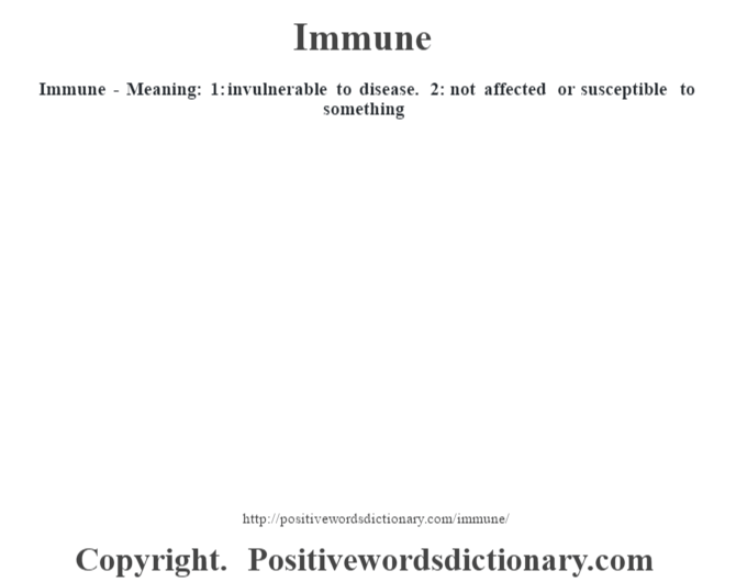 Immune - Meaning: 1: invulnerable to disease. 2: not affected or susceptible to something