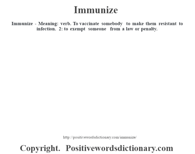 Immunize - Meaning: verb. To vaccinate somebody to make them resistant to infection. 2: to exempt someone from a law or penalty.