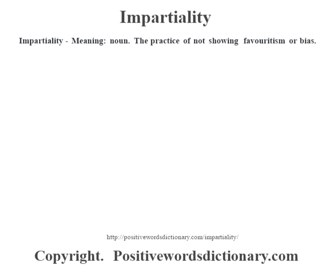Impartiality - Meaning: noun. The practice of not showing favouritism or bias.