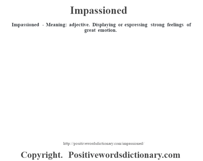 Impassioned - Meaning: adjective. Displaying or expressing strong feelings of great emotion.