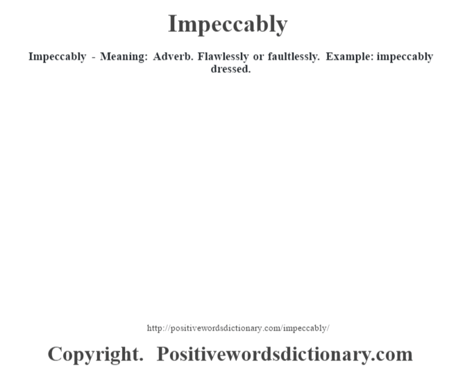 Impeccably - Meaning: Adverb. Flawlessly or faultlessly. Example: impeccably dressed.