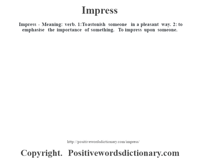 Impress - Meaning: verb. 1:To astonish someone in a pleasant way. 2: to emphasise the importance of something. To impress upon someone.
