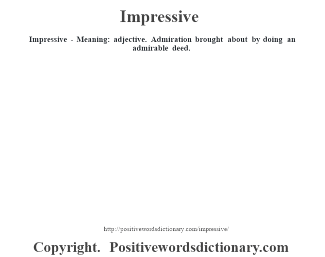 Impressive - Meaning: adjective. Admiration brought about by doing an admirable deed.