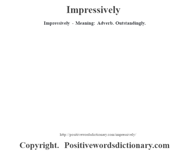 Impressively - Meaning: Adverb. Outstandingly.