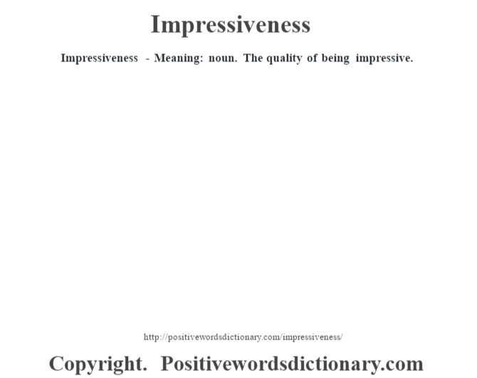 Impressiveness - Meaning: noun. The quality of being impressive.