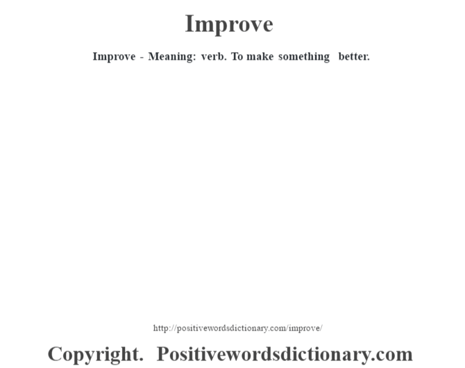 Improve - Meaning: verb. To make something better.