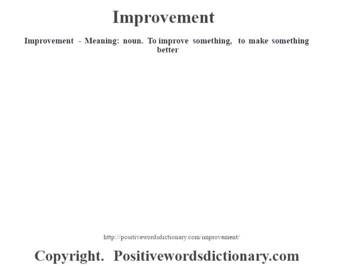 Improvement - Meaning: noun. To  improve something, to make something better