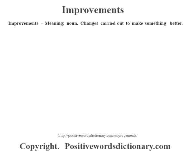 Improvements - Meaning: noun. Changes carried out to make something better.