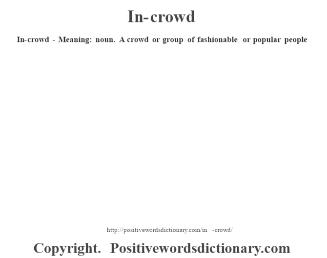 In-crowd - Meaning: noun. A crowd or group of fashionable or popular people
