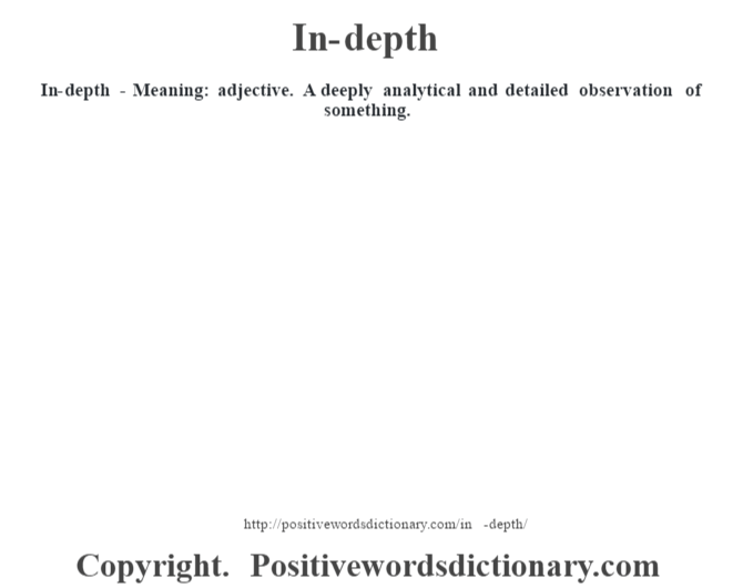 In-depth - Meaning: adjective. A deeply analytical and detailed observation of something.