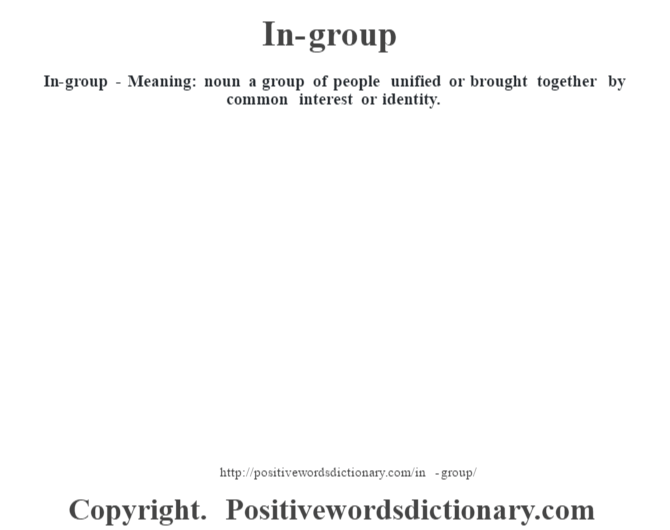 In-group - Meaning: noun a group of people unified or brought together by common interest or identity.