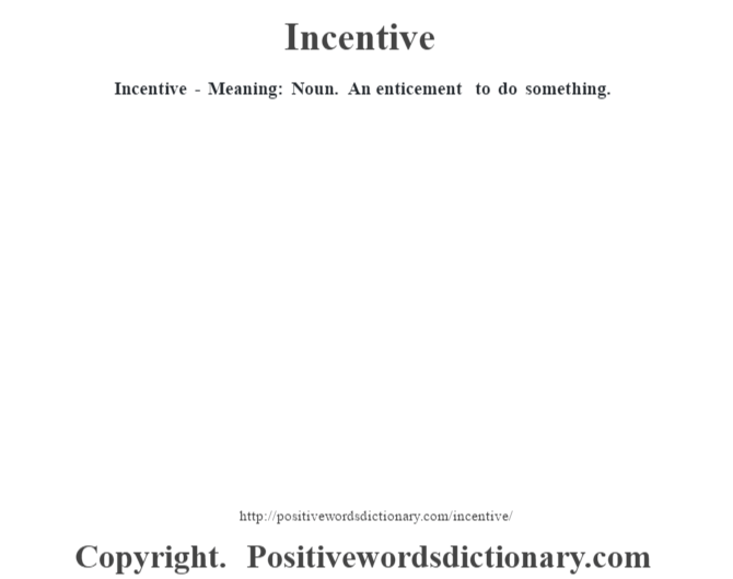 Incentive - Meaning: Noun.  An enticement to do something.