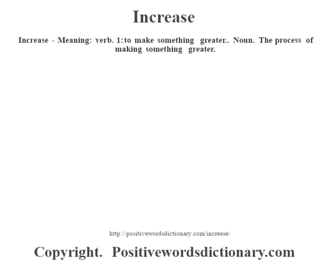 Increase - Meaning: verb. 1: to make something greater.. Noun. The process of making something greater.
