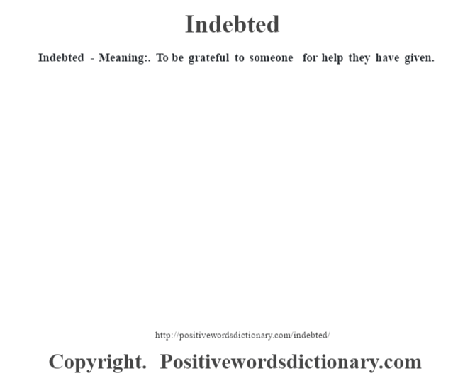 Indebted - Meaning:. To be grateful to someone for help they have given.