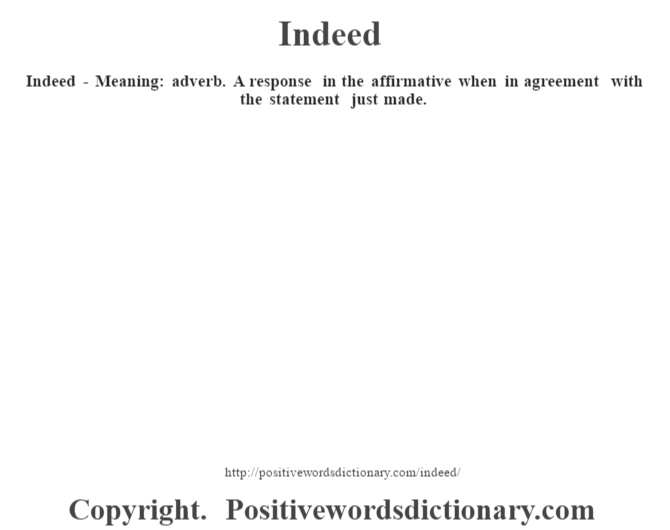 Indeed - Meaning: adverb. A response in the affirmative when in agreement with the statement just made.