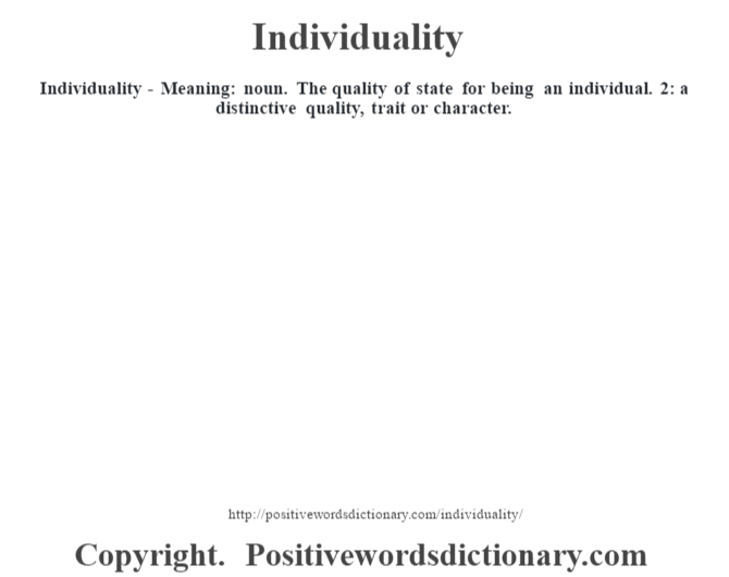 Individuality - Meaning: noun. The quality of state for being an individual. 2: a distinctive quality, trait or character.