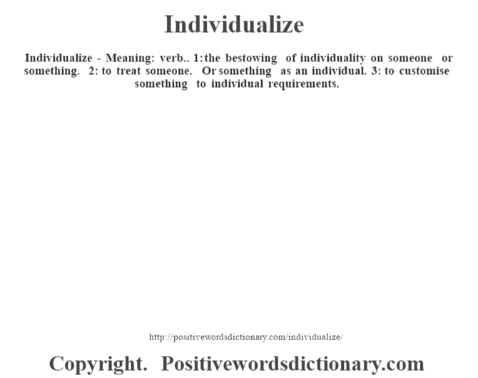 Individualize - Meaning: verb.. 1: the bestowing of individuality on someone or something. 2: to treat someone. Or something as an individual. 3: to customise something to individual requirements.
