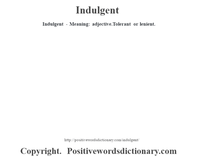 Indulgent - Meaning: adjective.Tolerant  or lenient.