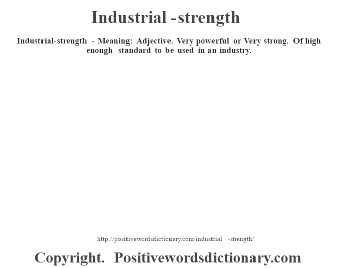 Industrial-strength - Meaning: Adjective. Very powerful or Very strong. Of high enough standard to be used in an industry.