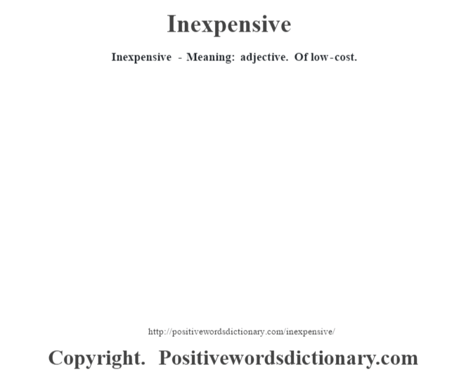 Inexpensive - Meaning: adjective. Of low-cost.