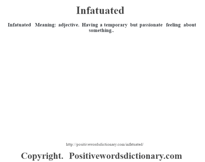 Infatuated – Meaning: adjective. Having a temporary but passionate feeling about something..