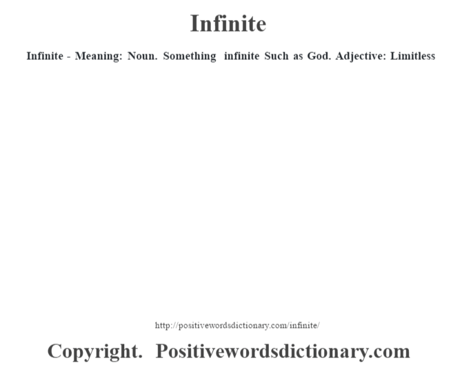 Infinite - Meaning: Noun. Something infinite  Such as God.  Adjective:  Limitless