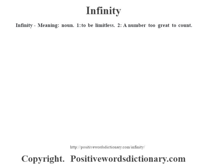 Infinity - Meaning: noun. 1: to be limitless. 2: A number too great to count.