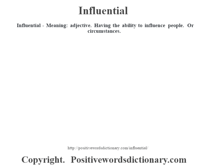 Influential - Meaning: adjective. Having the ability to influence people. Or circumstances.